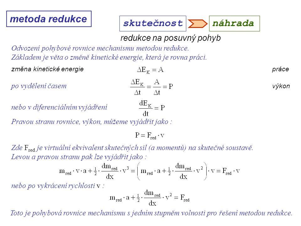 metoda redukce Dynamika I, 10. přednáška skutečnostnáhrada redukce na posuvný pohyb Odvození pohybové rovnice mechanismu metodou redukce. Základem je