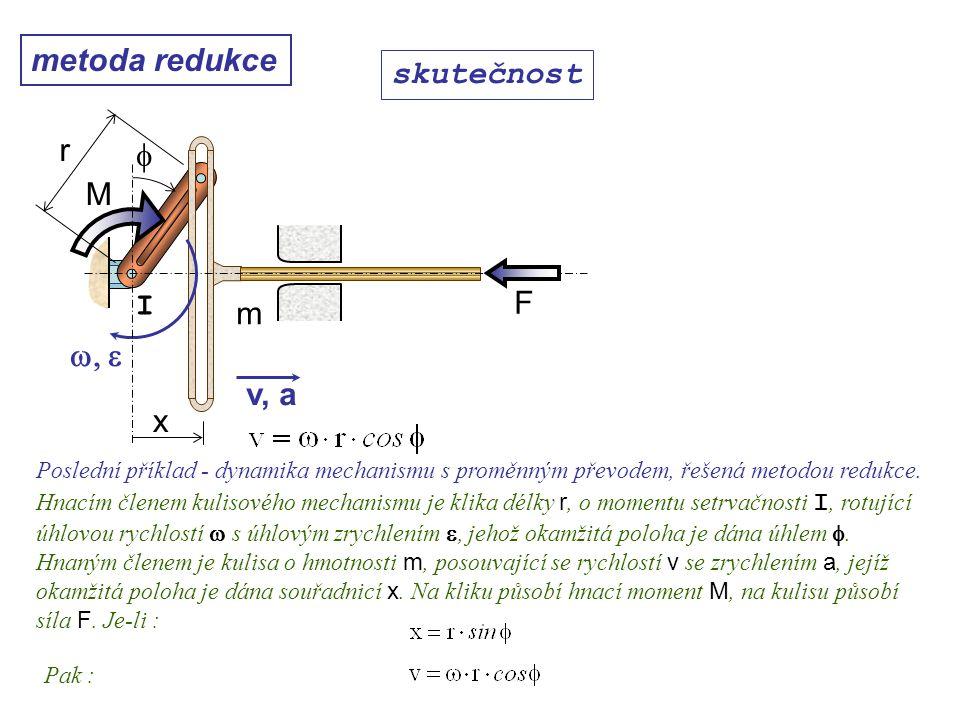 metoda redukce Dynamika I, 10. přednáška skutečnost Poslední příklad - dynamika mechanismu s proměnným převodem, řešená metodou redukce. Hnacím členem