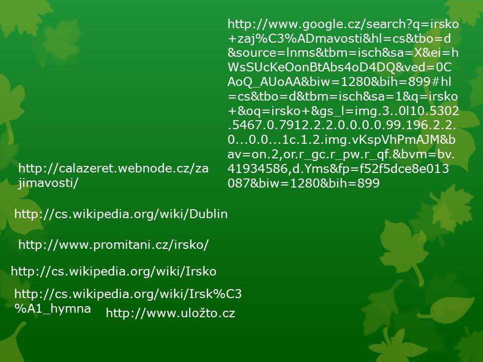http://calazeret.webnode.cz/za jimavosti/ http://cs.wikipedia.org/wiki/Dublin http://www.promitani.cz/irsko/ http://www.google.cz/search q=irsko +zaj%C3%ADmavosti&hl=cs&tbo=d &source=lnms&tbm=isch&sa=X&ei=h WsSUcKeOonBtAbs4oD4DQ&ved=0C AoQ_AUoAA&biw=1280&bih=899#hl =cs&tbo=d&tbm=isch&sa=1&q=irsko +&oq=irsko+&gs_l=img.3..0l10.5302.5467.0.7912.2.2.0.0.0.0.99.196.2.2.