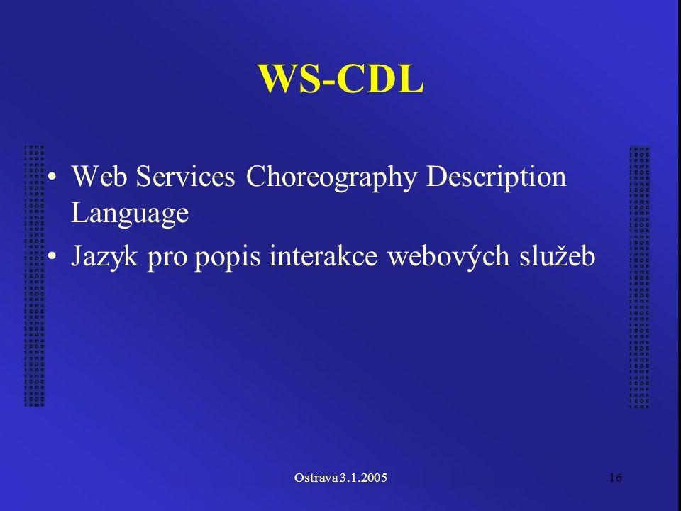 Ostrava 3.1.200516 WS-CDL Web Services Choreography Description Language Jazyk pro popis interakce webových služeb