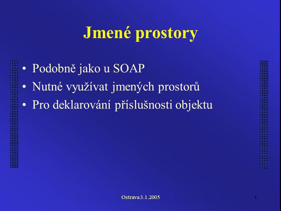 Ostrava 3.1.20054 Jmené prostory Podobně jako u SOAP Nutné využívat jmených prostorů Pro deklarování příslušnosti objektu