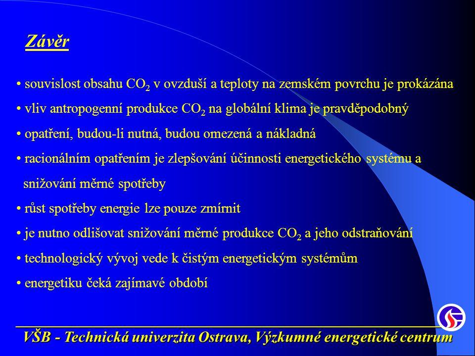 __________________________________________________________ VŠB - Technická univerzita Ostrava, Výzkumné energetické centrum Závěr souvislost obsahu CO 2 v ovzduší a teploty na zemském povrchu je prokázána vliv antropogenní produkce CO 2 na globální klima je pravděpodobný opatření, budou-li nutná, budou omezená a nákladná racionálním opatřením je zlepšování účinnosti energetického systému a snižování měrné spotřeby růst spotřeby energie lze pouze zmírnit je nutno odlišovat snižování měrné produkce CO 2 a jeho odstraňování technologický vývoj vede k čistým energetickým systémům energetiku čeká zajímavé období