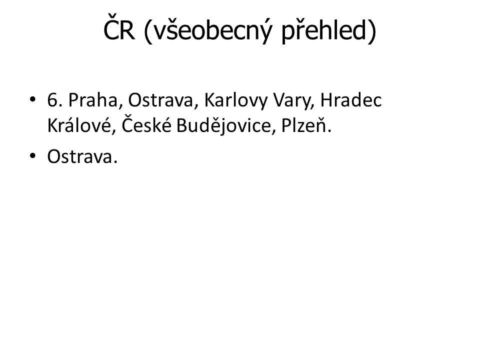 ČR (všeobecný přehled) 6. Praha, Ostrava, Karlovy Vary, Hradec Králové, České Budějovice, Plzeň. Ostrava.