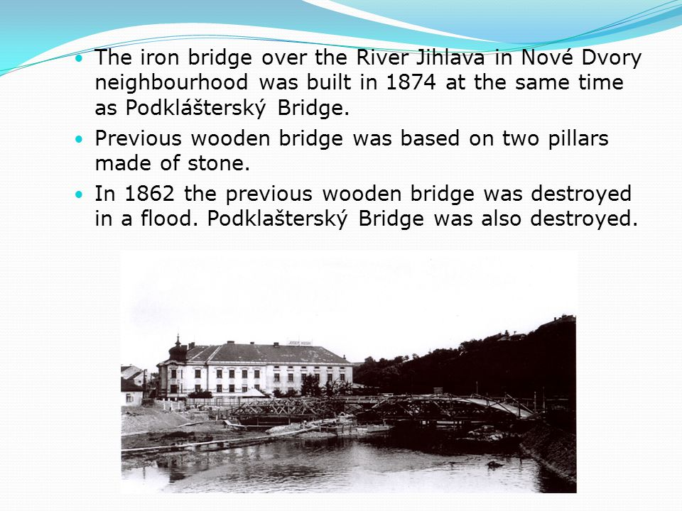 The iron bridge over the River Jihlava in Nové Dvory neighbourhood was built in 1874 at the same time as Podklášterský Bridge.