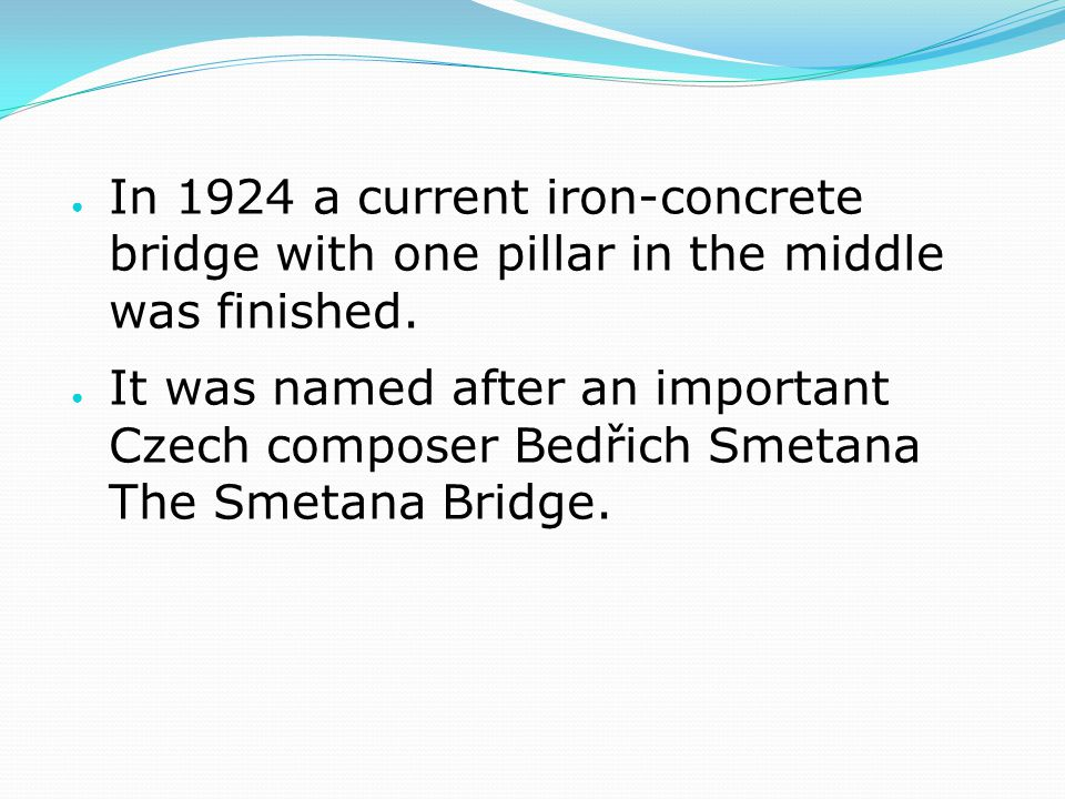 ● In 1924 a current iron-concrete bridge with one pillar in the middle was finished. ● It was named after an important Czech composer Bedřich Smetana