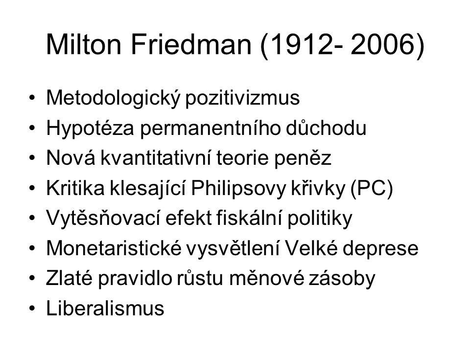 Milton Friedman (1912- 2006) Metodologický pozitivizmus Hypotéza permanentního důchodu Nová kvantitativní teorie peněz Kritika klesající Philipsovy křivky (PC) Vytěsňovací efekt fiskální politiky Monetaristické vysvětlení Velké deprese Zlaté pravidlo růstu měnové zásoby Liberalismus