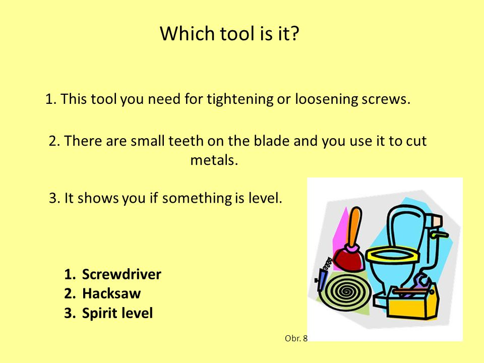 Which tool is it? 1. This tool you need for tightening or loosening screws. 2. There are small teeth on the blade and you use it to cut metals. 3. It