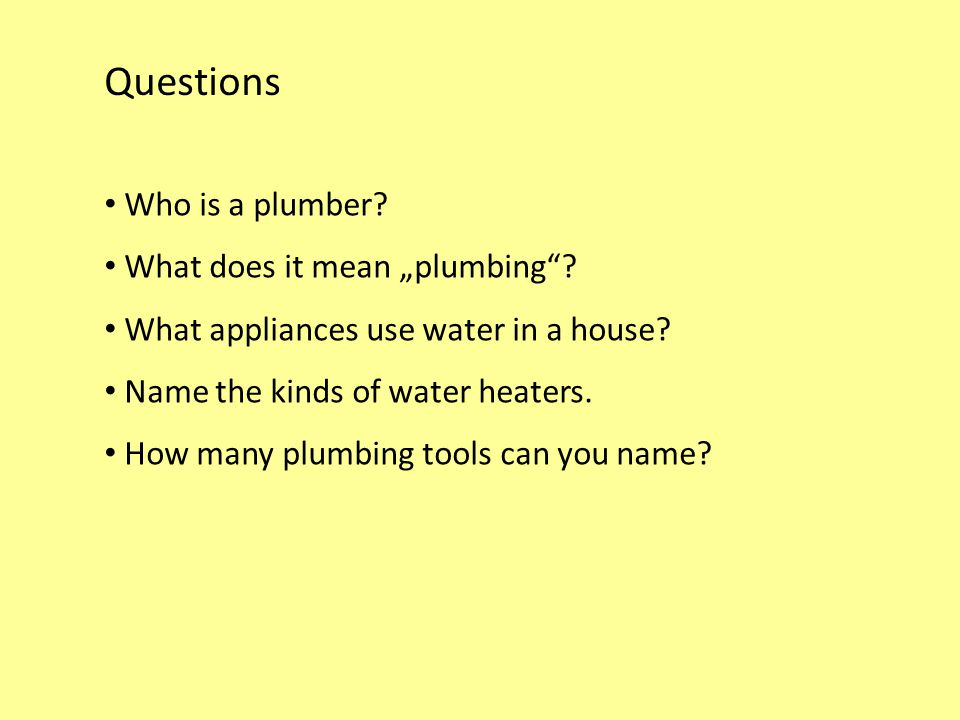 "Questions Who is a plumber? What does it mean ""plumbing""? What appliances use water in a house? Name the kinds of water heaters. How many plumbing too"
