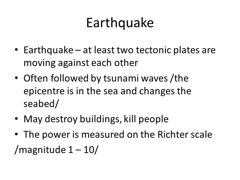 Earthquake Earthquake – at least two tectonic plates are moving against each other Often followed by tsunami waves /the epicentre is in the sea and changes the seabed/ May destroy buildings, kill people The power is measured on the Richter scale /magnitude 1 – 10/
