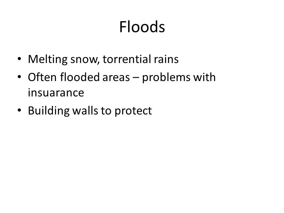 Floods Melting snow, torrential rains Often flooded areas – problems with insuarance Building walls to protect