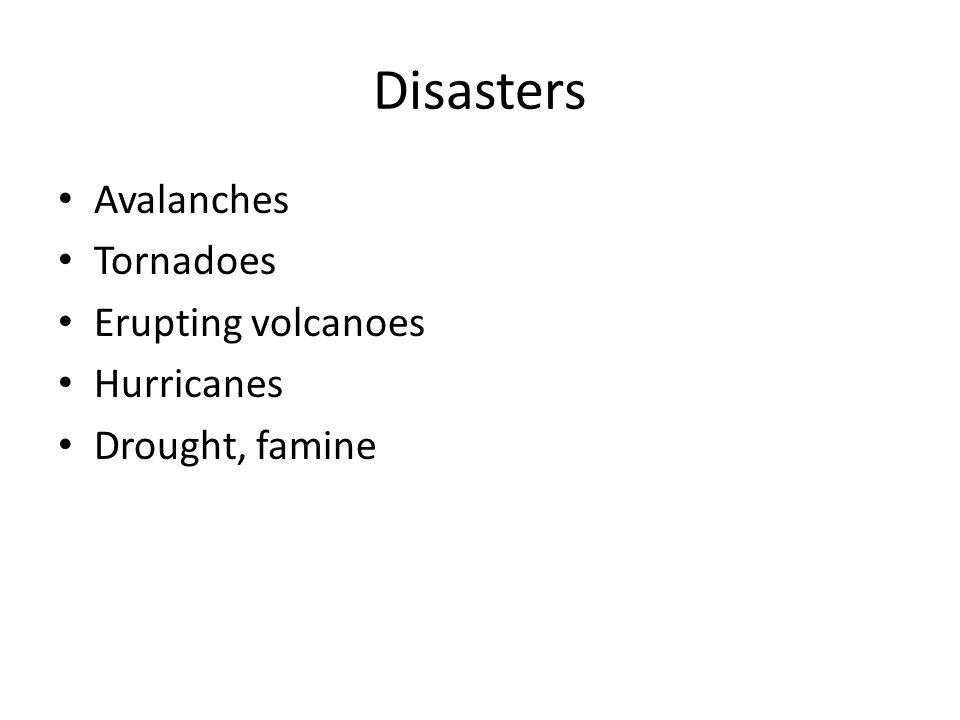Disasters Avalanches Tornadoes Erupting volcanoes Hurricanes Drought, famine