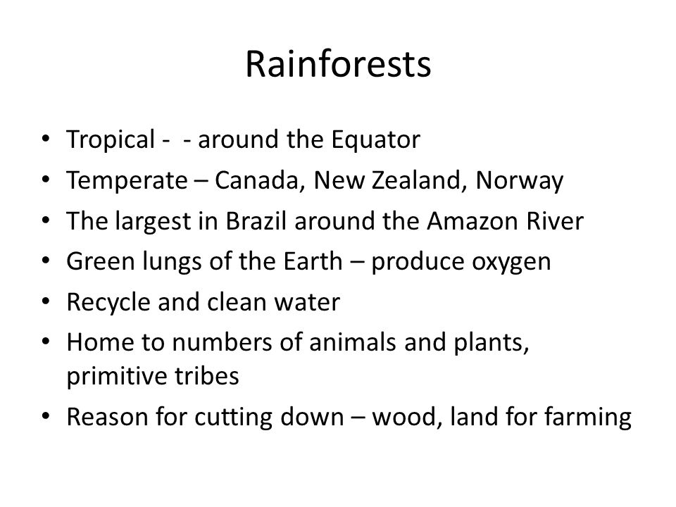 Rainforests Tropical - - around the Equator Temperate – Canada, New Zealand, Norway The largest in Brazil around the Amazon River Green lungs of the Earth – produce oxygen Recycle and clean water Home to numbers of animals and plants, primitive tribes Reason for cutting down – wood, land for farming