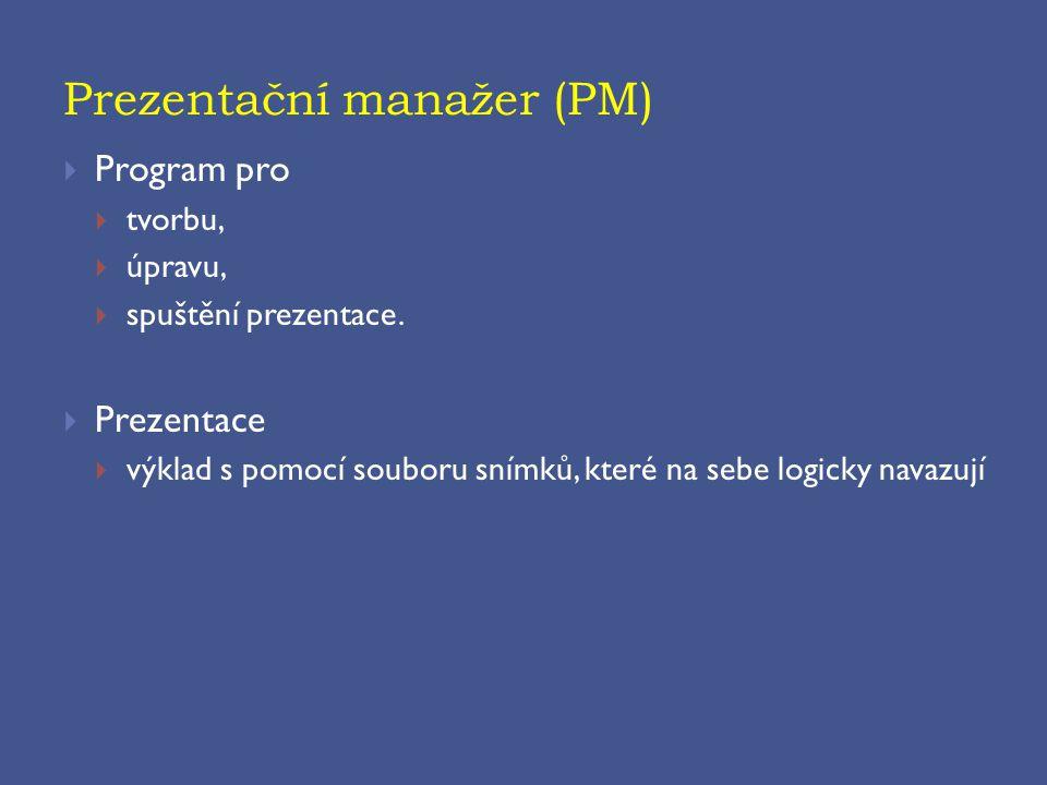 Prezentační manažer (PM)  Program pro  tvorbu,  úpravu,  spuštění prezentace.