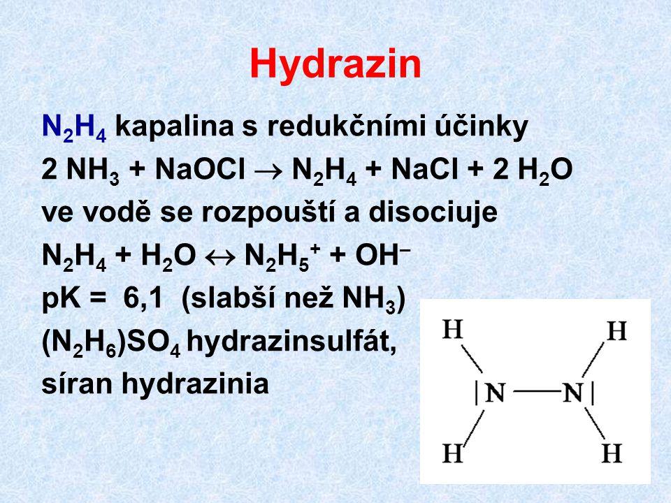 Hydrazin N 2 H 4 kapalina s redukčními účinky 2 NH 3 + NaOCl  N 2 H 4 + NaCl + 2 H 2 O ve vodě se rozpouští a disociuje N 2 H 4 + H 2 O  N 2 H 5 + +