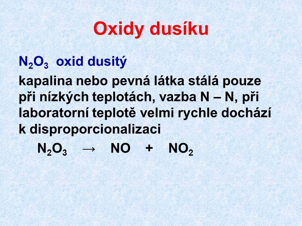 Oxidy dusíku N 2 O 3 oxid dusitý kapalina nebo pevná látka stálá pouze při nízkých teplotách, vazba N – N, při laboratorní teplotě velmi rychle docház