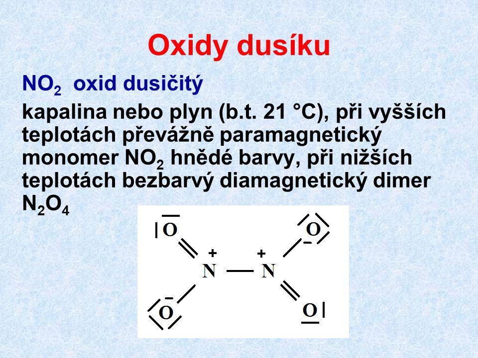 Oxidy dusíku NO 2 oxid dusičitý kapalina nebo plyn (b.t. 21 °C), při vyšších teplotách převážně paramagnetický monomer NO 2 hnědé barvy, při nižších t