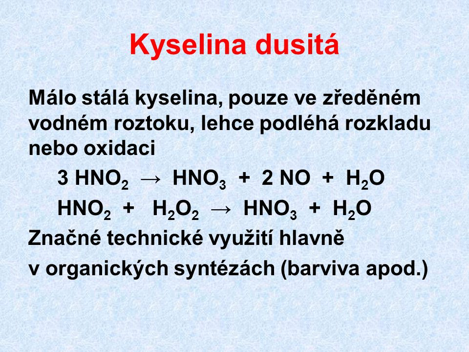 Kyselina dusitá Málo stálá kyselina, pouze ve zředěném vodném roztoku, lehce podléhá rozkladu nebo oxidaci 3 HNO 2 → HNO 3 + 2 NO + H 2 O HNO 2 + H 2