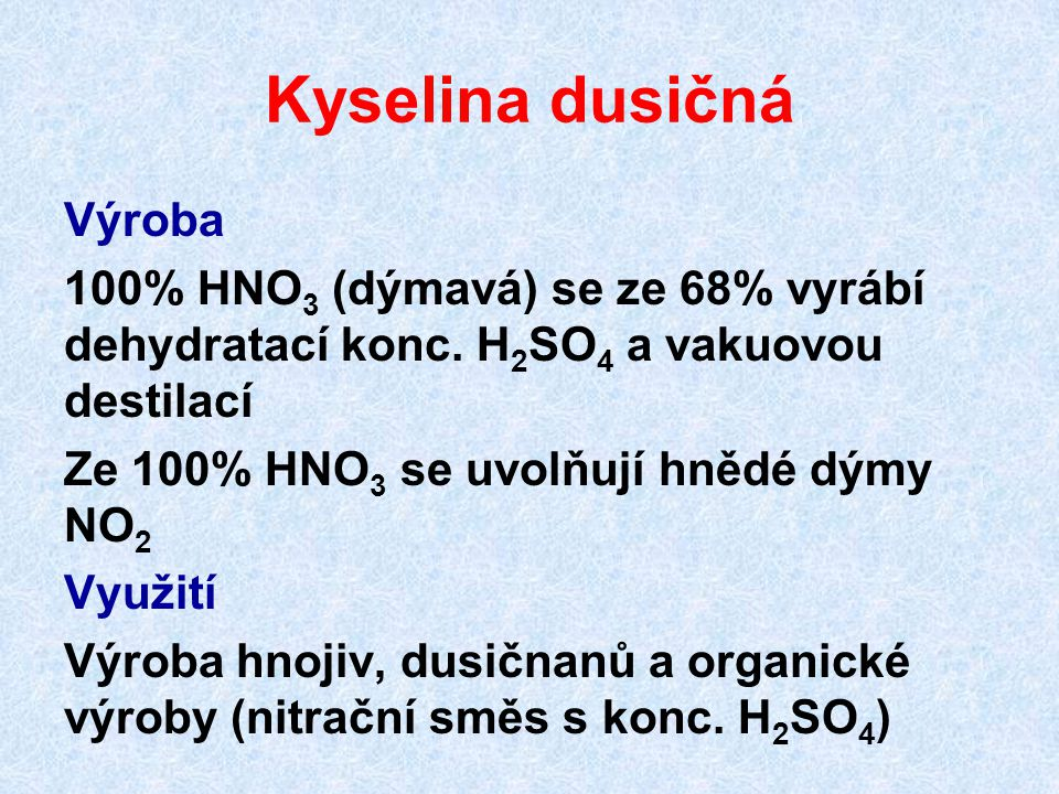 Kyselina dusičná Výroba 100% HNO 3 (dýmavá) se ze 68% vyrábí dehydratací konc. H 2 SO 4 a vakuovou destilací Ze 100% HNO 3 se uvolňují hnědé dýmy NO 2