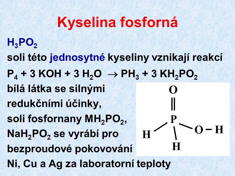 Kyselina fosforná H 3 PO 2 soli této jednosytné kyseliny vznikají reakcí P 4 + 3 KOH + 3 H 2 O  PH 3 + 3 KH 2 PO 2 bílá látka se silnými redukčními ú