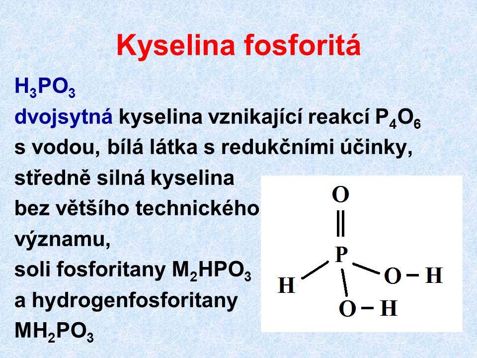 Kyselina fosforitá H 3 PO 3 dvojsytná kyselina vznikající reakcí P 4 O 6 s vodou, bílá látka s redukčními účinky, středně silná kyselina bez většího t
