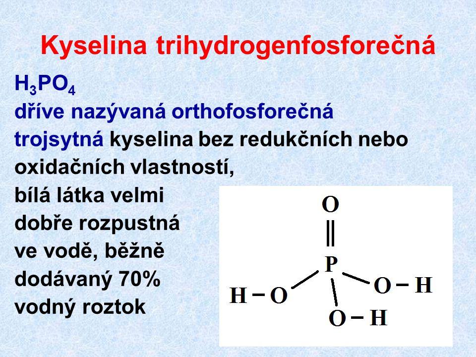 Kyselina trihydrogenfosforečná H 3 PO 4 dříve nazývaná orthofosforečná trojsytná kyselina bez redukčních nebo oxidačních vlastností, bílá látka velmi