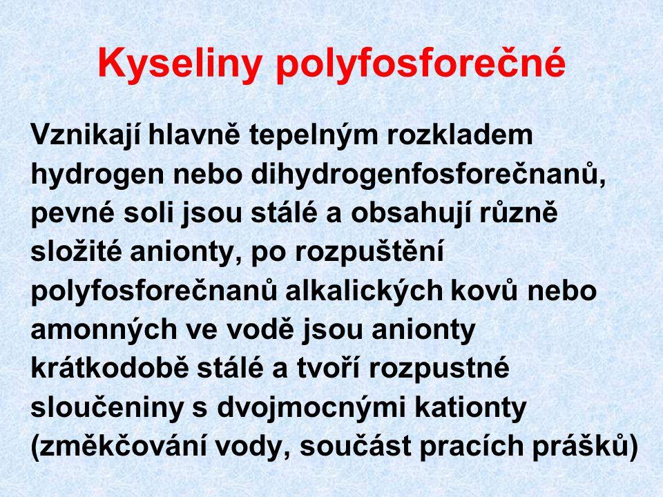 Kyseliny polyfosforečné Vznikají hlavně tepelným rozkladem hydrogen nebo dihydrogenfosforečnanů, pevné soli jsou stálé a obsahují různě složité aniont