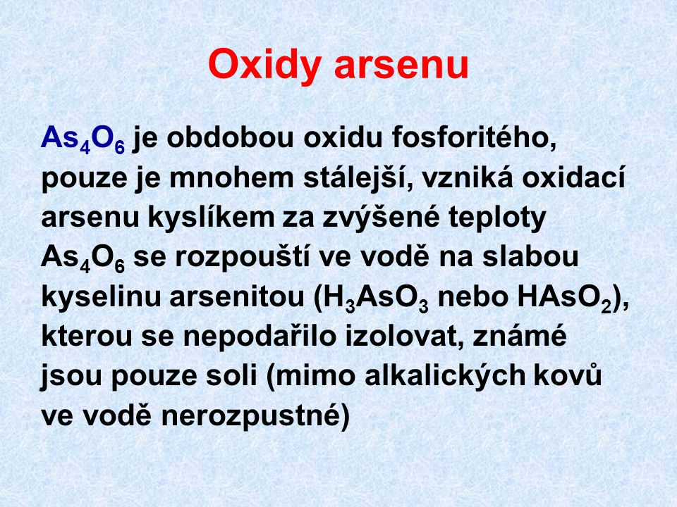 Oxidy arsenu As 4 O 6 je obdobou oxidu fosforitého, pouze je mnohem stálejší, vzniká oxidací arsenu kyslíkem za zvýšené teploty As 4 O 6 se rozpouští