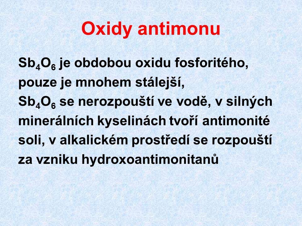 Oxidy antimonu Sb 4 O 6 je obdobou oxidu fosforitého, pouze je mnohem stálejší, Sb 4 O 6 se nerozpouští ve vodě, v silných minerálních kyselinách tvoř