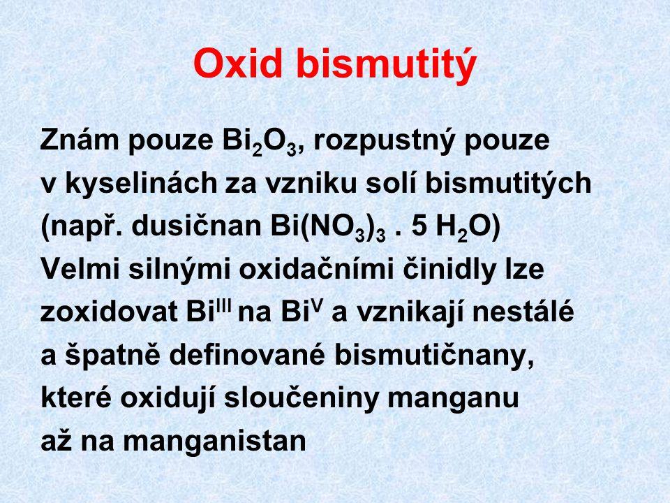 Oxid bismutitý Znám pouze Bi 2 O 3, rozpustný pouze v kyselinách za vzniku solí bismutitých (např. dusičnan Bi(NO 3 ) 3. 5 H 2 O) Velmi silnými oxidač
