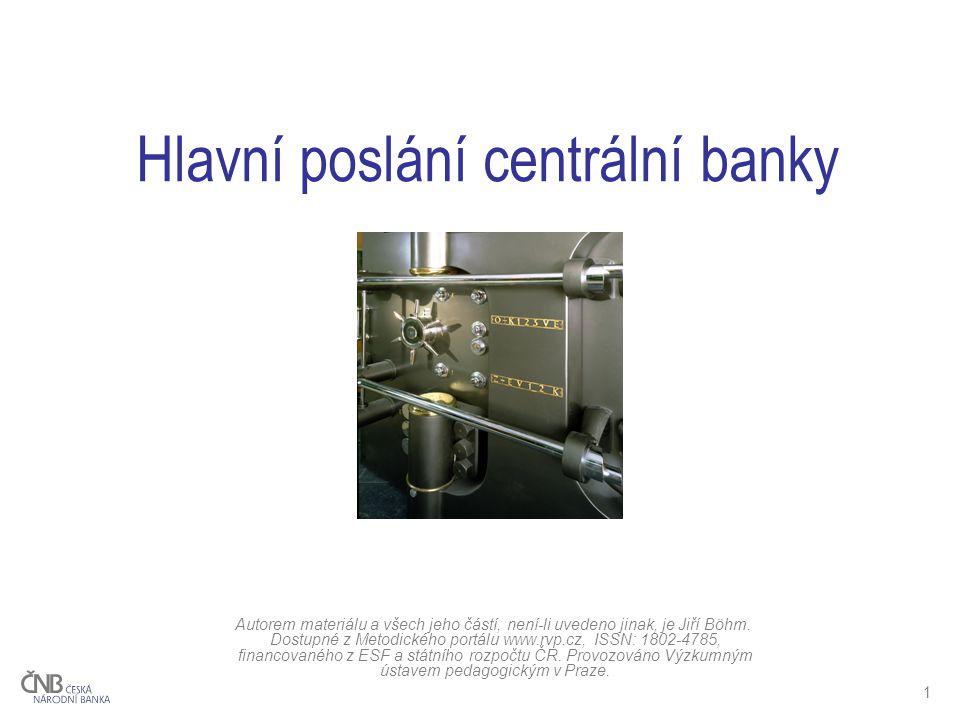1 Hlavní poslání centrální banky Autorem materiálu a všech jeho částí, není-li uvedeno jinak, je Jiří Böhm.