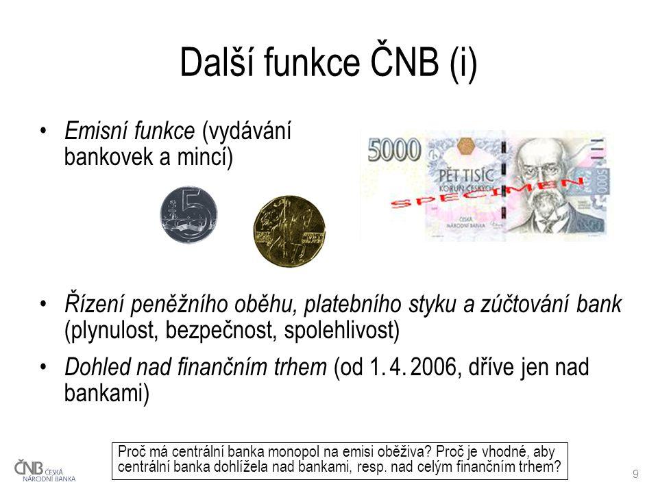 9 Další funkce ČNB (i) Emisní funkce (vydávání bankovek a mincí) Řízení peněžního oběhu, platebního styku a zúčtování bank (plynulost, bezpečnost, spolehlivost) Dohled nad finančním trhem (od 1.