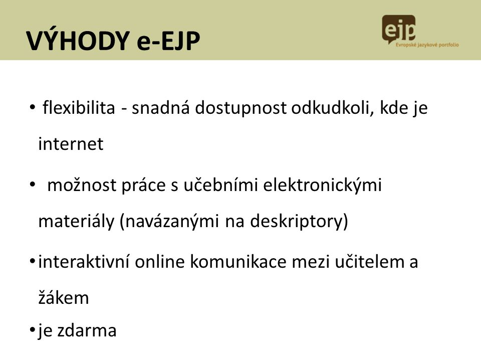 VÝHODY e-EJP flexibilita - snadná dostupnost odkudkoli, kde je internet možnost práce s učebními elektronickými materiály (navázanými na deskriptory)