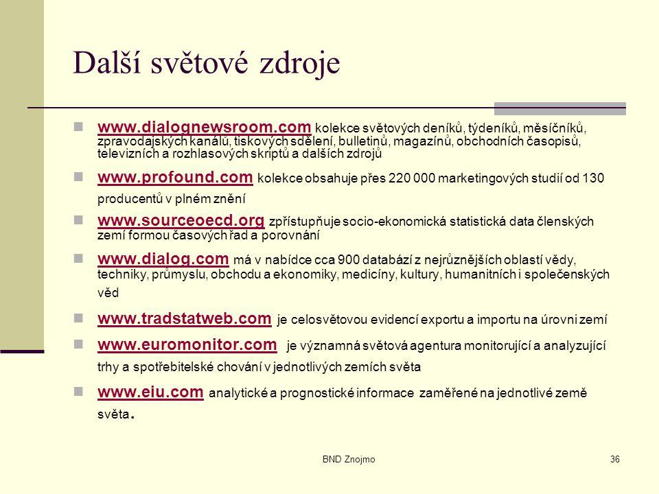 BND Znojmo36 Další světové zdroje www.dialognewsroom.com kolekce světových deníků, týdeníků, měsíčníků, zpravodajských kanálů, tiskových sdělení, bulletinů, magazínů, obchodních časopisů, televizních a rozhlasových skriptů a dalších zdrojů www.dialognewsroom.com www.profound.com kolekce obsahuje přes 220 000 marketingových studií od 130 producentů v plném znění www.profound.com www.sourceoecd.org zpřístupňuje socio-ekonomická statistická data členských zemí formou časových řad a porovnání www.sourceoecd.org www.dialog.com má v nabídce cca 900 databází z nejrůznějších oblastí vědy, techniky, průmyslu, obchodu a ekonomiky, medicíny, kultury, humanitních i společenských věd www.dialog.com www.tradstatweb.com je celosvětovou evidencí exportu a importu na úrovni zemí www.tradstatweb.com www.euromonitor.com je významná světová agentura monitorující a analyzující trhy a spotřebitelské chování v jednotlivých zemích světa www.euromonitor.com www.eiu.com analytické a prognostické informace zaměřené na jednotlivé země světa.