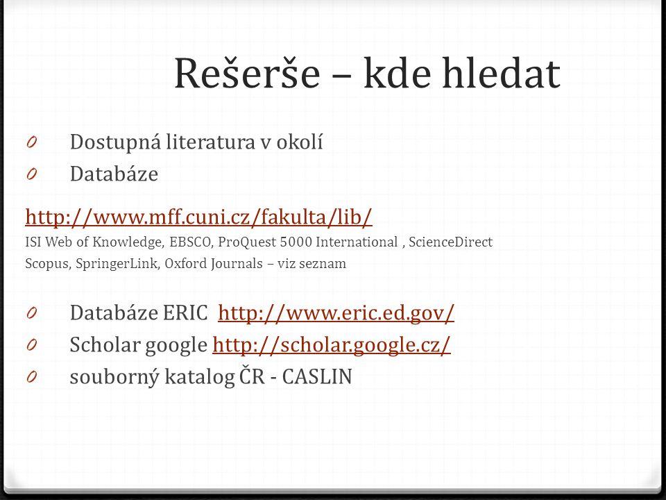 Rešerše – kde hledat 0 Dostupná literatura v okolí 0 Databáze http://www.mff.cuni.cz/fakulta/lib/ ISI Web of Knowledge, EBSCO, ProQuest 5000 International, ScienceDirect Scopus, SpringerLink, Oxford Journals – viz seznam 0 Databáze ERIC http://www.eric.ed.gov/http://www.eric.ed.gov/ 0 Scholar google http://scholar.google.cz/http://scholar.google.cz/ 0 souborný katalog ČR - CASLIN