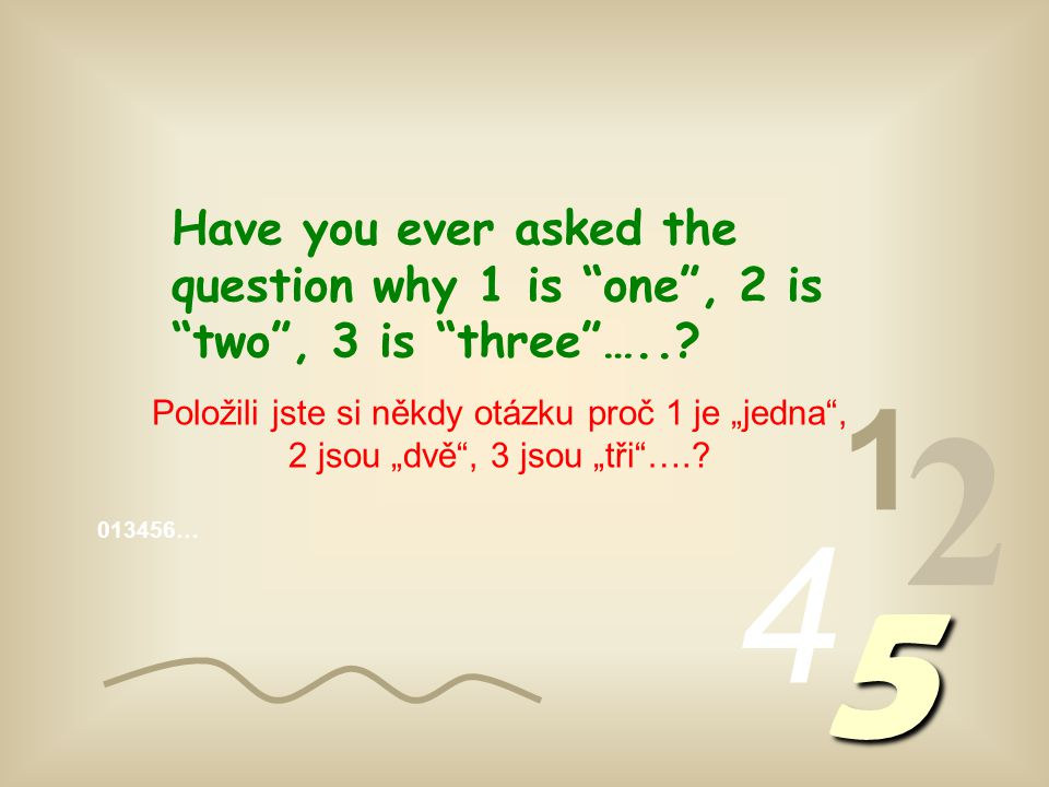 013456… 1 2 4 5 Have you ever asked the question why 1 is one , 2 is two , 3 is three …...
