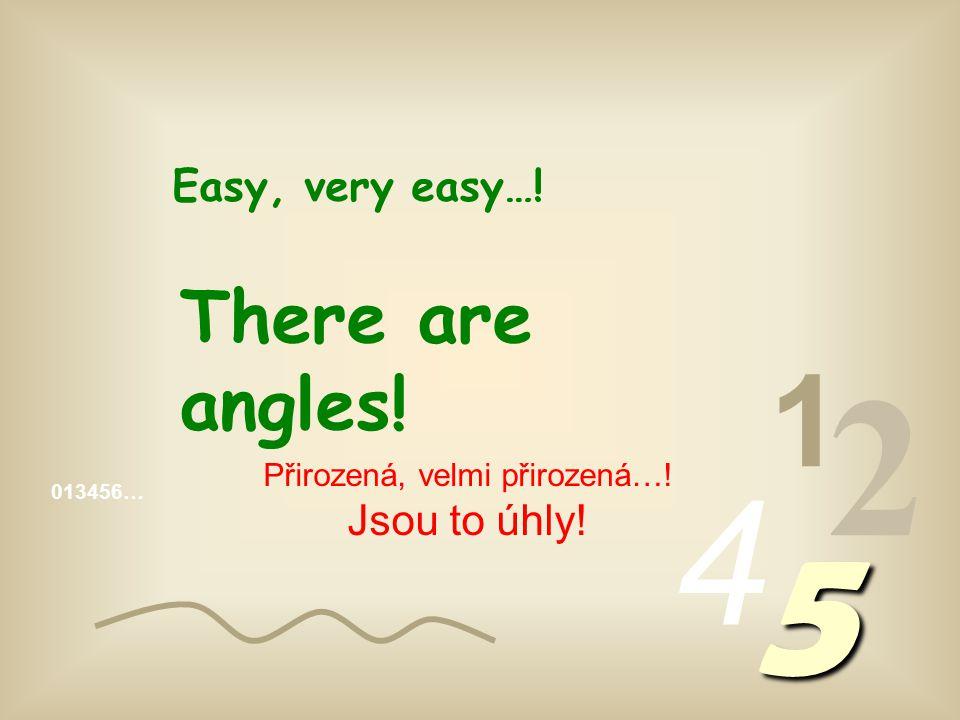 013456… 1 2 4 5 Easy, very easy…! There are angles! Přirozená, velmi přirozená…! Jsou to úhly!