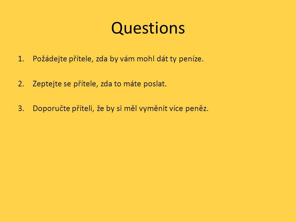 Questions 1.Požádejte přítele, zda by vám mohl dát ty peníze. 2.Zeptejte se přítele, zda to máte poslat. 3.Doporučte příteli, že by si měl vyměnit víc