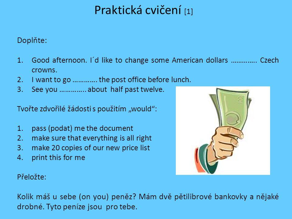 Praktická cvičení [1] Doplňte: 1.Good afternoon. I´d like to change some American dollars ………….. Czech crowns. 2.I want to go …………. the post office be