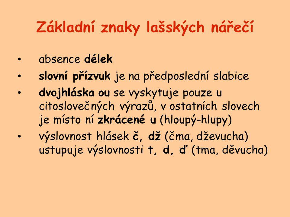 Základní znaky lašských nářečí absence délek slovní přízvuk je na předposlední slabice dvojhláska ou se vyskytuje pouze u citoslovečných výrazů, v ostatních slovech je místo ní zkrácené u (hloupý-hlupy) výslovnost hlásek č, dž (čma, dževucha) ustupuje výslovnosti t, d, ď (tma, děvucha)