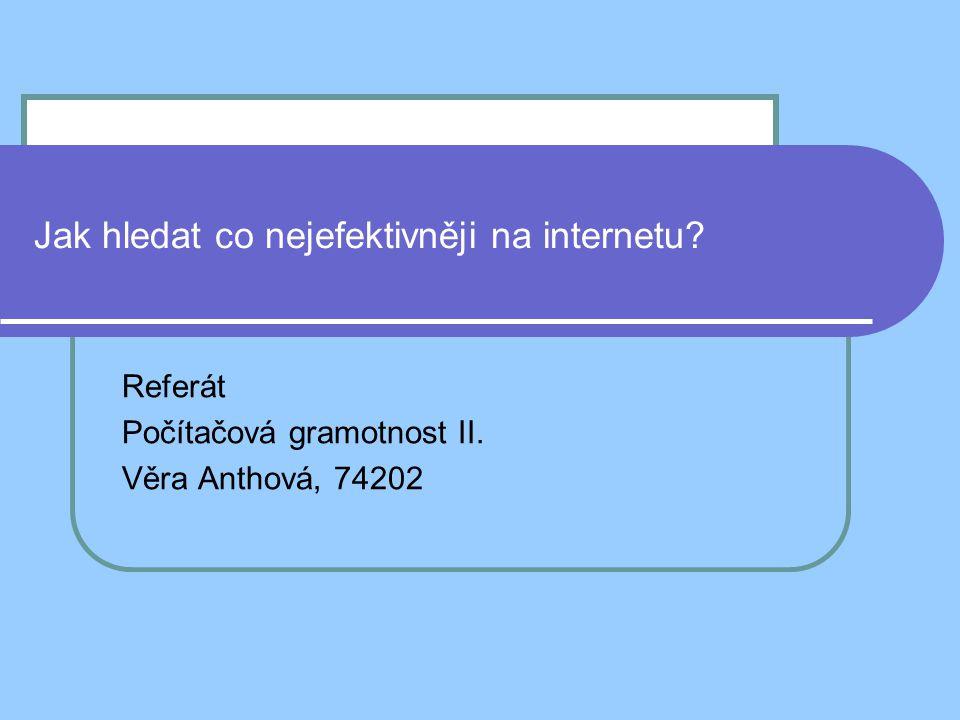 Jak hledat co nejefektivněji na internetu Referát Počítačová gramotnost II. Věra Anthová, 74202