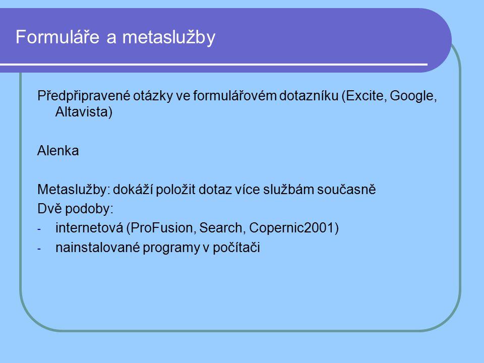 Formuláře a metaslužby Předpřipravené otázky ve formulářovém dotazníku (Excite, Google, Altavista) Alenka Metaslužby: dokáží položit dotaz více službám současně Dvě podoby: -i-internetová (ProFusion, Search, Copernic2001) -n-nainstalované programy v počítači