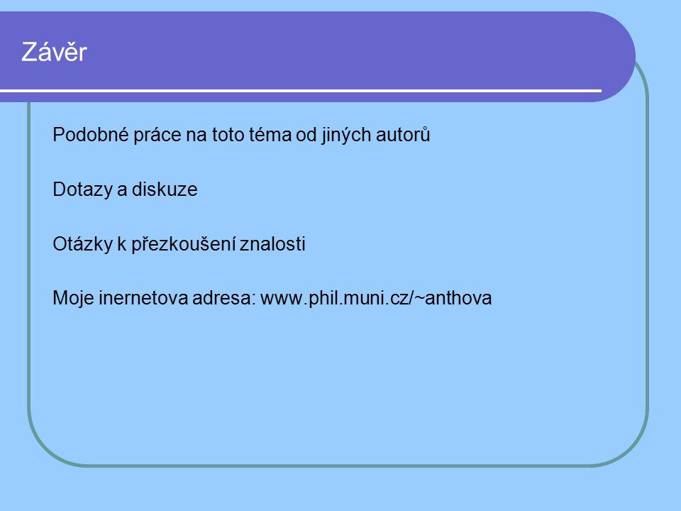 Závěr Podobné práce na toto téma od jiných autorů Dotazy a diskuze Otázky k přezkoušení znalosti Moje inernetova adresa: www.phil.muni.cz/~anthova