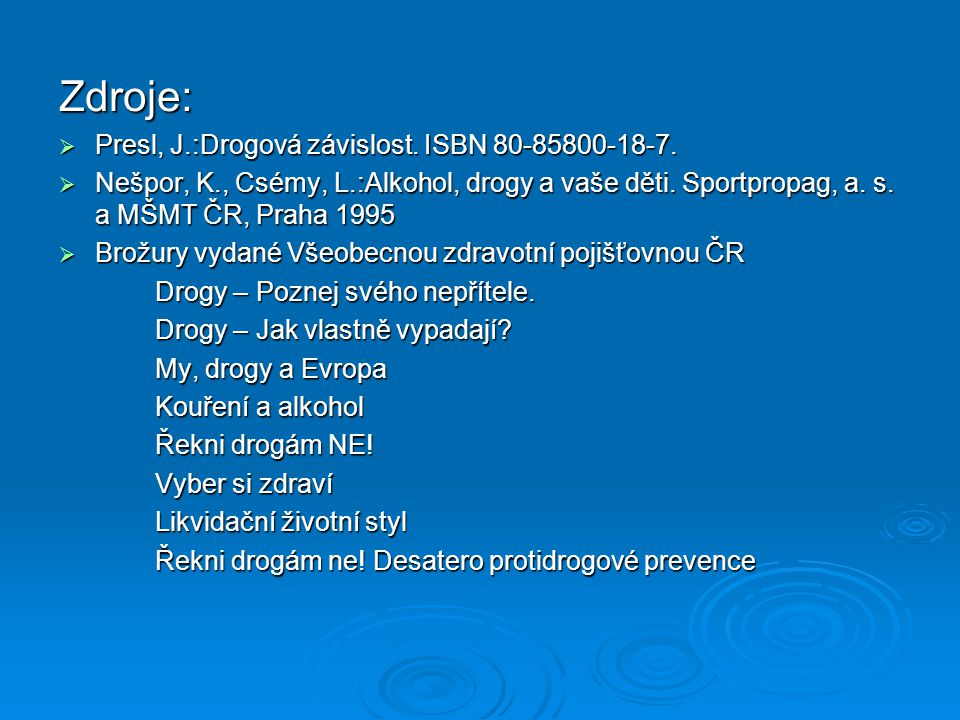 Zdroje:  Presl, J.:Drogová závislost. ISBN 80-85800-18-7.  Nešpor, K., Csémy, L.:Alkohol, drogy a vaše děti. Sportpropag, a. s. a MŠMT ČR, Praha 199