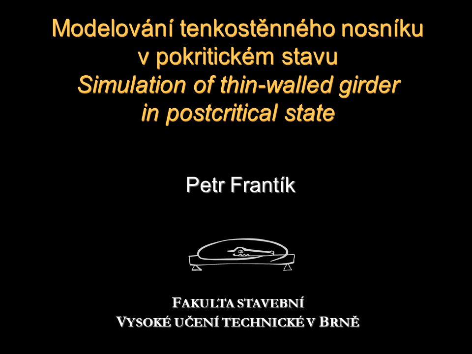 Modelování tenkostěnného nosníku v pokritickém stavu Simulation of thin-walled girder in postcritical state Petr Frantík F AKULTA STAVEBNÍ V YSOKÉ UČENÍ TECHNICKÉ V B RNĚ