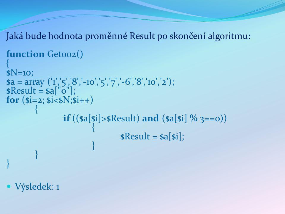 Jaká bude hodnota proměnné Result po skončení algoritmu: function Get002() { $N=10; $a = array ( 1 , 5 , 8 , -10 , 5 , 7 , -6 , 8 , 10 , 2 ); $Result = $a[ 0 ]; for ($i=2; $i $Result) and ($a[$i] % 3==0)) { $Result = $a[$i]; } } } Výsledek: 1