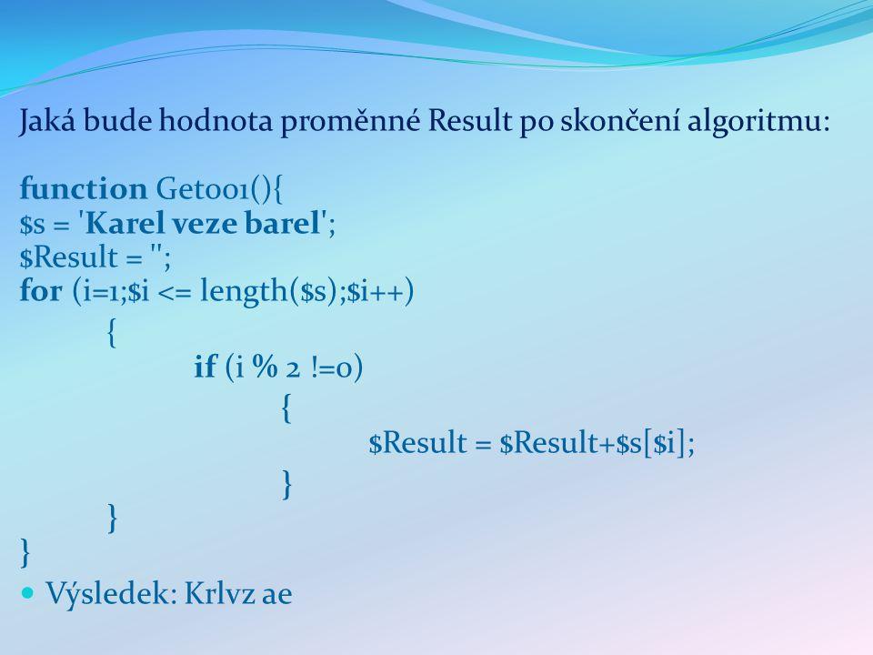 Jaká bude hodnota proměnné Result po skončení algoritmu: function Get001(){ $s = Karel veze barel ; $Result = ; for (i=1;$i <= length($s);$i++) { if (i % 2 !=0) { $Result = $Result+$s[$i]; }}}}}} Výsledek: Krlvz ae