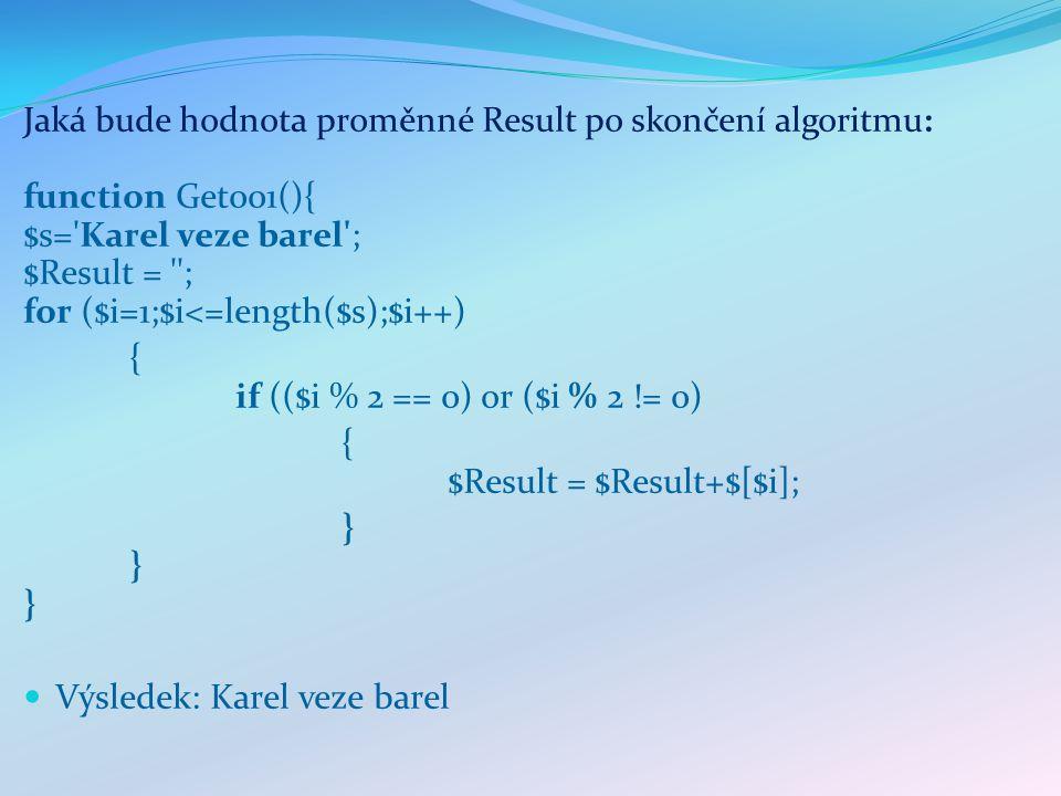 Jaká bude hodnota proměnné Result po skončení algoritmu: function Get001(){ $s= Karel veze barel ; $Result = ; for ($i=1;$i<=length($s);$i++) { if (($i % 2 == 0) or ($i % 2 != 0) { $Result = $Result+$[$i]; }}}}}} Výsledek: Karel veze barel