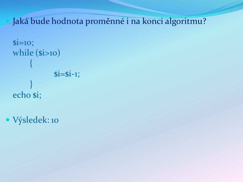 Jaká bude hodnota proměnné i na konci algoritmu $i = 10; do { $i++; } while ($i<10); Výsledek: 11
