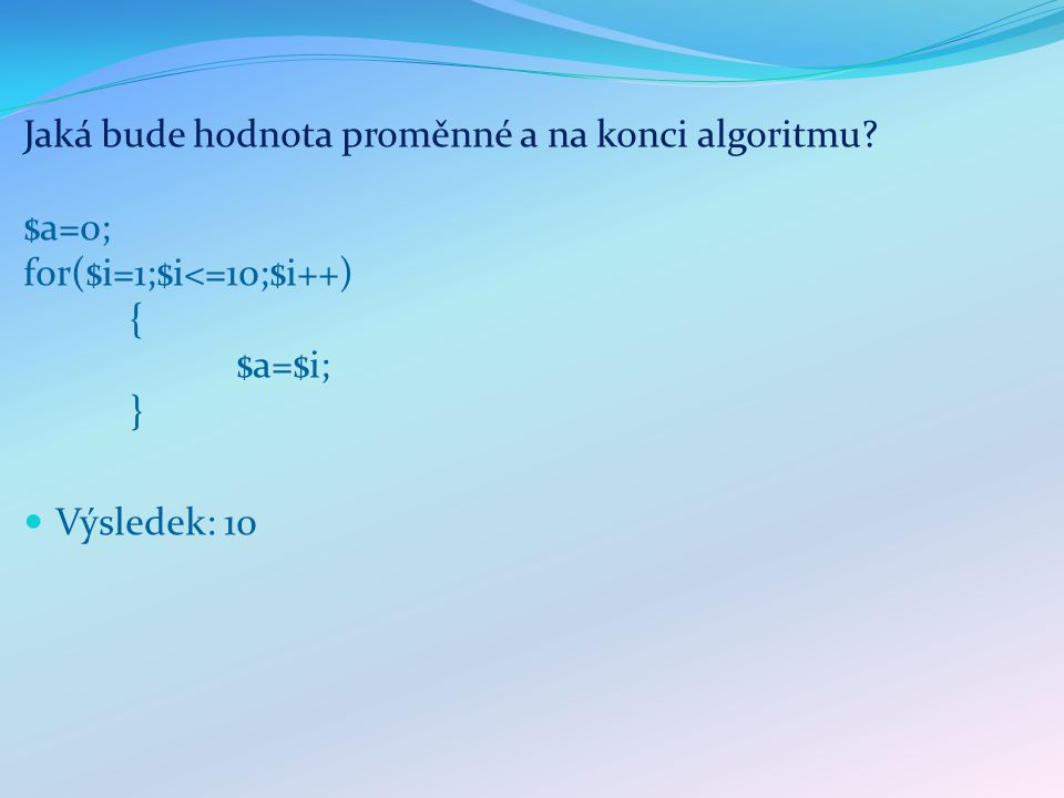 Jaká bude hodnota proměnné a na konci algoritmu $a = 0; for ($i=1;$i<=6;$i=$i+1) { if ($i % 2 == 1) { $a = $a*$i;} Výsledek: 0