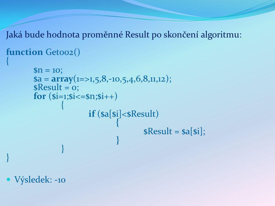 Jaká bude hodnota proměnné Result po skončení algoritmu: function Get002() { $n = 10; $a = array(1=>1,5,8,-10,5,4,6,8,11,12); $Result = 0; for ($i=1;$i<=$n;$i++) { if ($a[$i]<$Result) { $Result = $a[$i]; } } } Výsledek: -10
